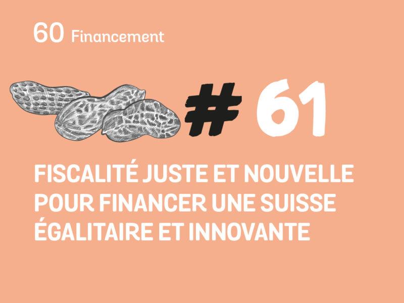 61 Fiscalité juste et nouvelle pour financer une Suisse égalitaire et innovante
