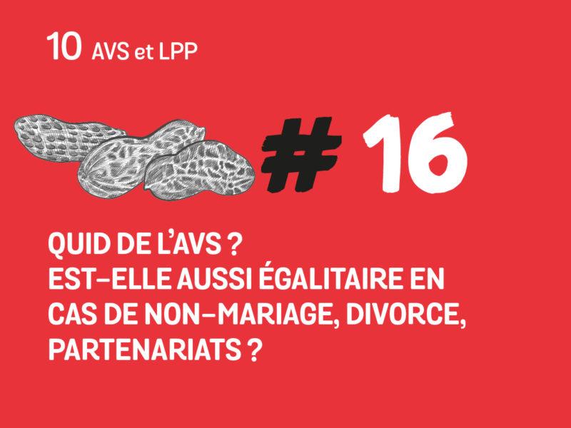 16 Quid de l'AVS? Est-elle aussi égalitaire en cas de non mariage, divorce, partenariats?